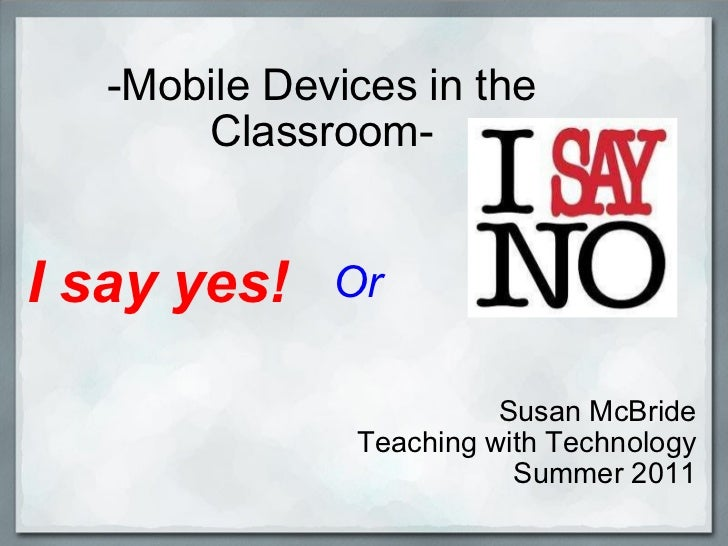 -Mobile Devices in the Classroom- Susan McBride Teaching with Technology Summer 2011 I say yes! Or