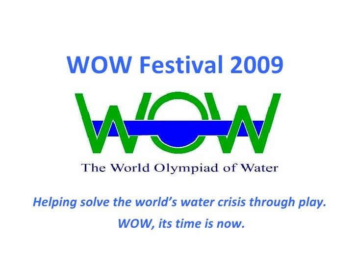 Helping solve the world's water crisis through play.  WOW, its time is now.  WOW Festival 2009