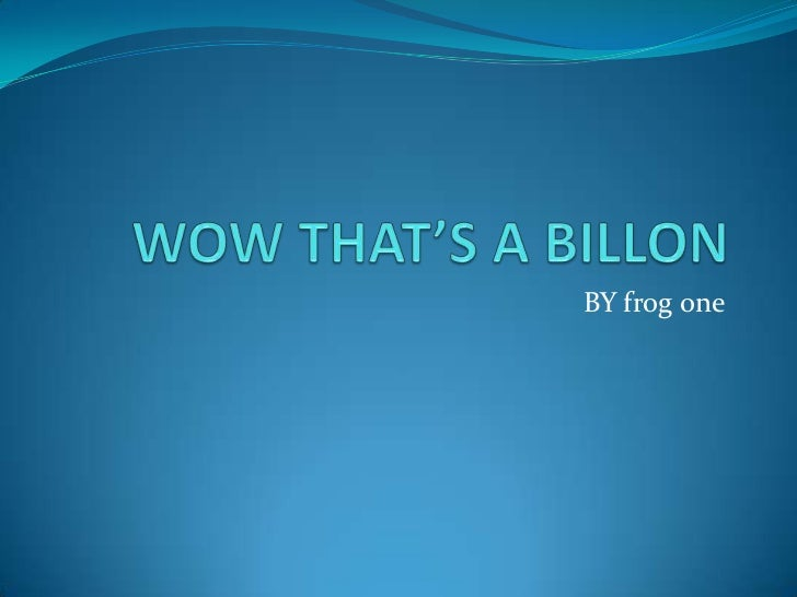 WOW THAT'S A BILLON <br />BY frog one<br />
