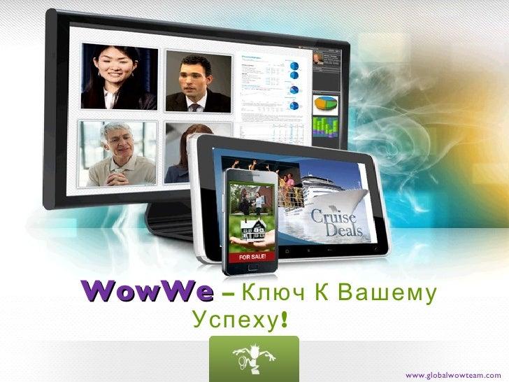 WowWe   – Ключ К Вашему Успеху! www.globalwowteam.com