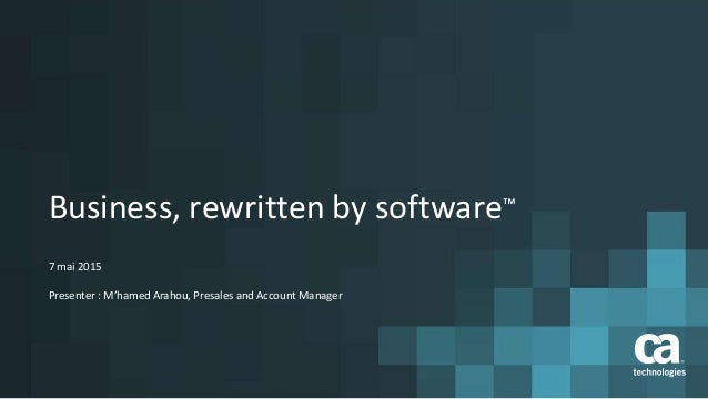 Business, rewritten by software™ 7 mai 2015 Presenter : M'hamed Arahou, Presales and Account Manager