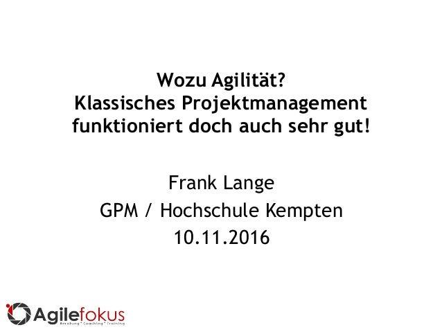 Wozu Agilität? Klassisches Projektmanagement funktioniert doch auch sehr gut! Frank Lange GPM / Hochschule Kempten 10.11.2...