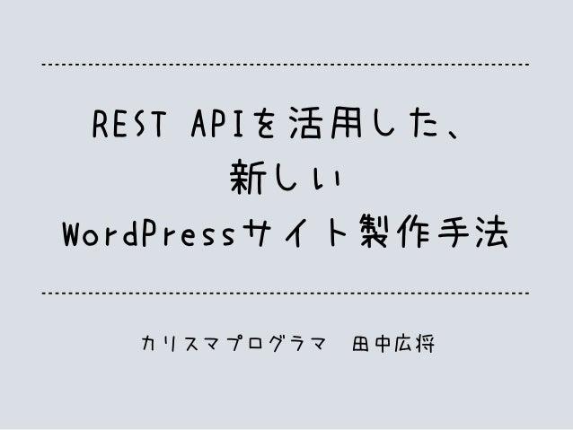 REST APIを活用した、 新しい WordPressサイト製作手法 カリスマプログラマ 田中広将
