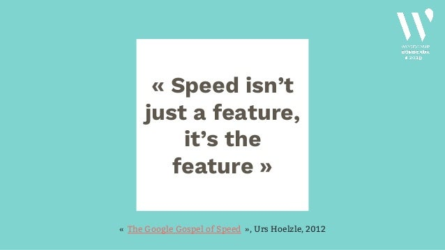 «Speed isn't just a feature, it's the feature» «The Google Gospel of Speed», Urs Hoelzle, 2012