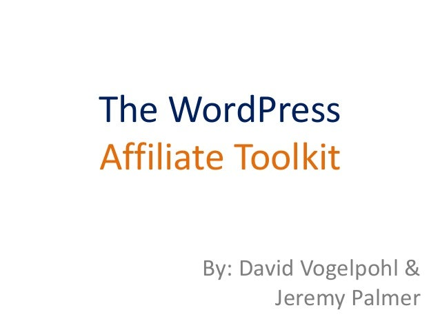 The WordPress Affiliate Toolkit By: David Vogelpohl & Jeremy Palmer