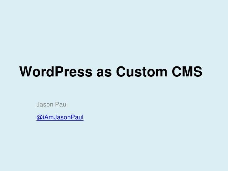 WordPress as Custom CMS  Jason Paul  @iAmJasonPaul