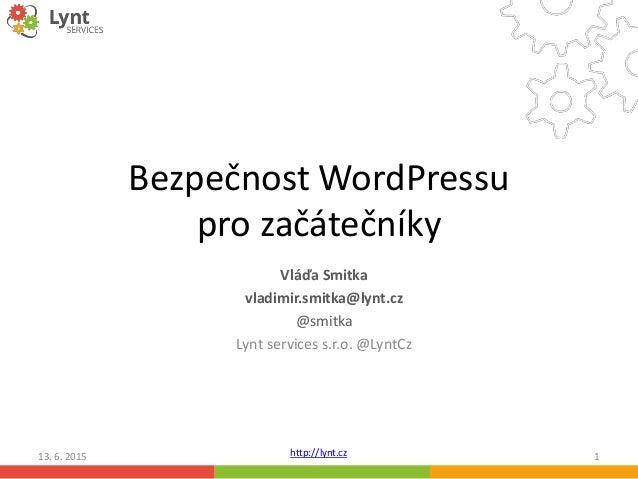 http://lynt.cz Bezpečnost WordPressu pro začátečníky Vláďa Smitka vladimir.smitka@lynt.cz @smitka Lynt services s.r.o. @Ly...
