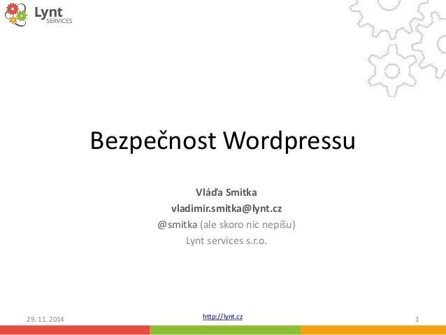 Bezpečnost Wordpressu  Vláďa Smitka  vladimir.smitka@lynt.cz  @smitka (ale skoro nic nepíšu)  Lynt services s.r.o.  http:/...