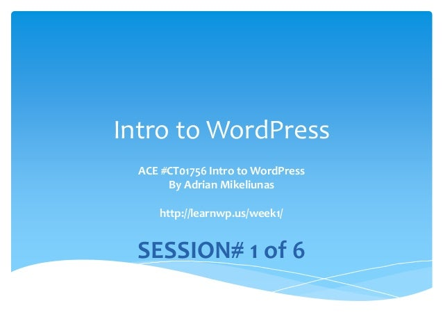 Intro to WordPress ACE #CT01756 Intro to WordPress By Adrian Mikeliunas http://learnwp.us/week1/ SESSION# 1 of 6