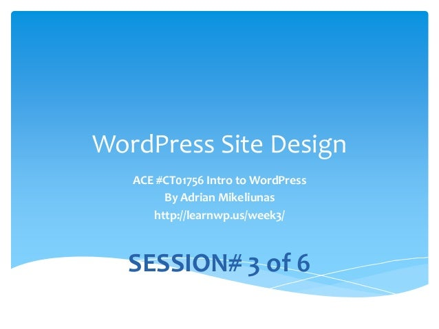 WordPress Site Design ACE #CT01756 Intro to WordPress By Adrian Mikeliunas http://learnwp.us/week3/ SESSION# 3 of 6