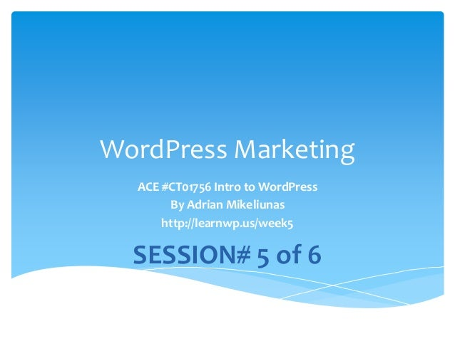 WordPress Marketing ACE #CT01756 Intro to WordPress By Adrian Mikeliunas http://learnwp.us/week5 SESSION# 5 of 6