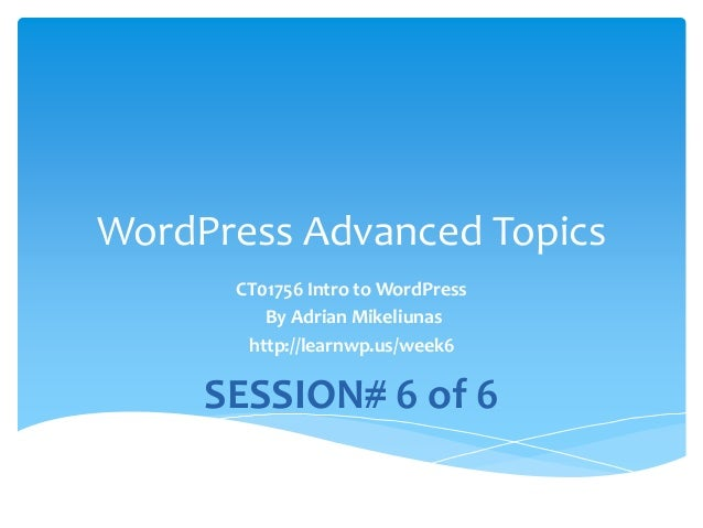 WordPress Advanced Topics CT01756 Intro to WordPress By Adrian Mikeliunas http://learnwp.us/week6 SESSION# 6 of 6