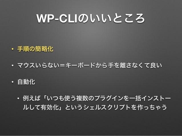 WP-CLIのいいところ • 手順の簡略化 • マウスいらない=キーボードから手を離さなくて良い • 自動化 • 例えば「いつも使う複数のプラグインを一括インストー ルして有効化」というシェルスクリプトを作っちゃう