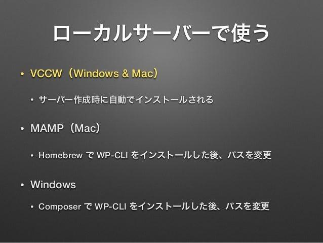 ローカルサーバーで使う • VCCW(Windows & Mac) • サーバー作成時に自動でインストールされる • MAMP(Mac) • Homebrew で WP-CLI をインストールした後、パスを変更 • Windows • Comp...