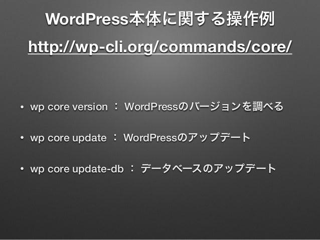 WordPress本体に関する操作例 http://wp-cli.org/commands/core/ • wp core version : WordPressのバージョンを調べる • wp core update : WordPressの...