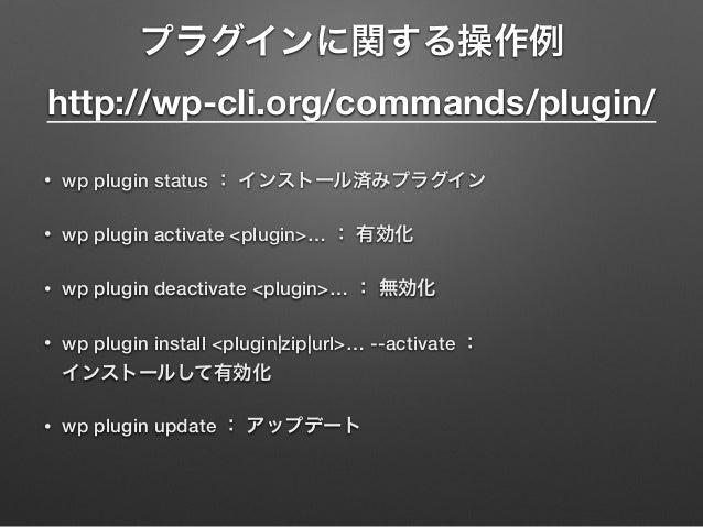 プラグインに関する操作例 http://wp-cli.org/commands/plugin/ • wp plugin status : インストール済みプラグイン • wp plugin activate <plugin>… : 有効化 •...