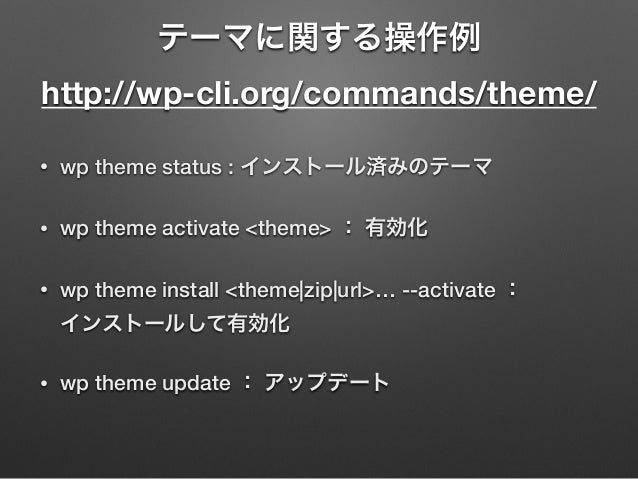 テーマに関する操作例 http://wp-cli.org/commands/theme/ • wp theme status : インストール済みのテーマ • wp theme activate <theme> : 有効化 • wp them...