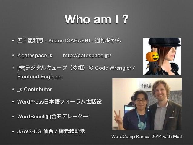 Who am I ? • 五十嵐和恵 - Kazue IGARASHI - 通称おかん • @gatespace_khttp://gatespace.jp/ • (株)デジタルキューブ(め組)の Code Wrangler / Fronte...