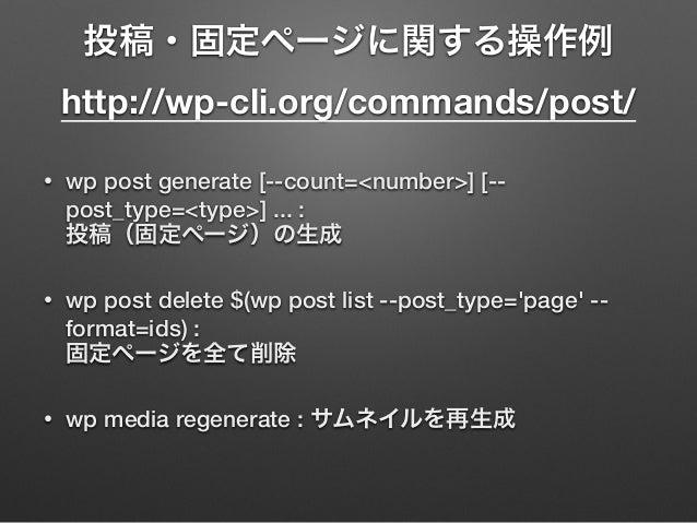 投稿・固定ページに関する操作例 http://wp-cli.org/commands/post/ • wp post generate [--count=<number>] [-- post_type=<type>] ... :  投稿(固...