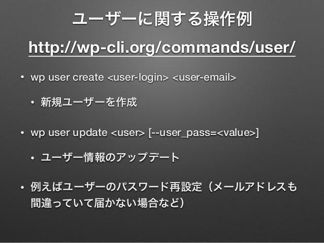 ユーザーに関する操作例 http://wp-cli.org/commands/user/ • wp user create <user-login> <user-email> • 新規ユーザーを作成 • wp user update <use...
