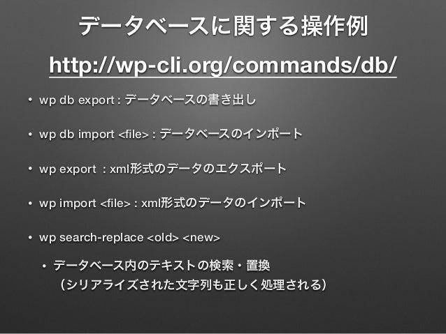 • wp db export : データベースの書き出し • wp db import <file> : データベースのインポート • wp export : xml形式のデータのエクスポート • wp import <file> : xml形式の...