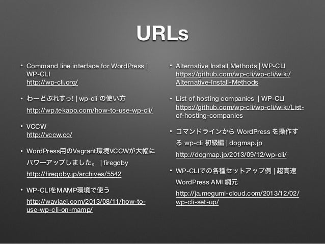 URLs • Command line interface for WordPress | WP-CLI http://wp-cli.org/ • わーどぷれすっ! | wp-cli の使い方 http://wp.tekapo.com/ho...