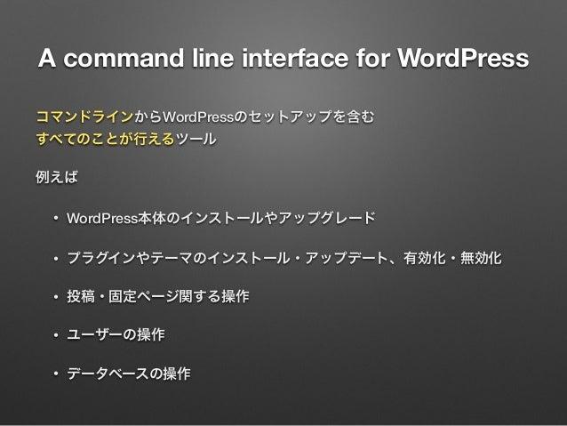 A command line interface for WordPress コマンドラインからWordPressのセットアップを含む すべてのことが行えるツール 例えば • WordPress本体のインストールやアップグレード • プラグイ...