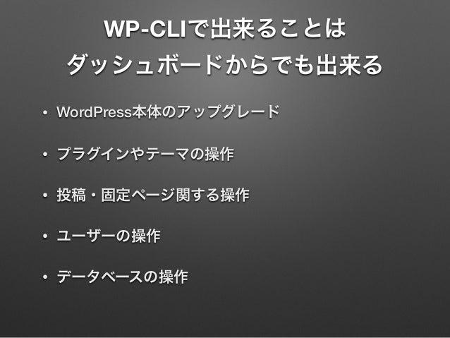 WP-CLIで出来ることは ダッシュボードからでも出来る • WordPress本体のアップグレード • プラグインやテーマの操作 • 投稿・固定ページ関する操作 • ユーザーの操作 • データベースの操作