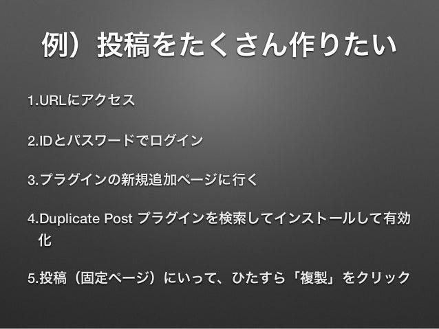例)投稿をたくさん作りたい 1.URLにアクセス 2.IDとパスワードでログイン 3.プラグインの新規追加ページに行く 4.Duplicate Post プラグインを検索してインストールして有効 化 5.投稿(固定ページ)にいって、ひたすら「複...