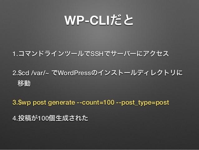 WP-CLIだと 1.コマンドラインツールでSSHでサーバーにアクセス 2.$cd /var/~ でWordPressのインストールディレクトリに 移動 3.$wp post generate --count=100 --post_type=p...