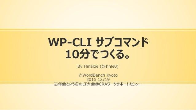 WP-CLI サブコマンド 10分でつくる。 By Hinaloe (@hnle0) @WordBench Kyoto 2015 12/19 忘年会という名のLT大会@CRAワークサポートセンター