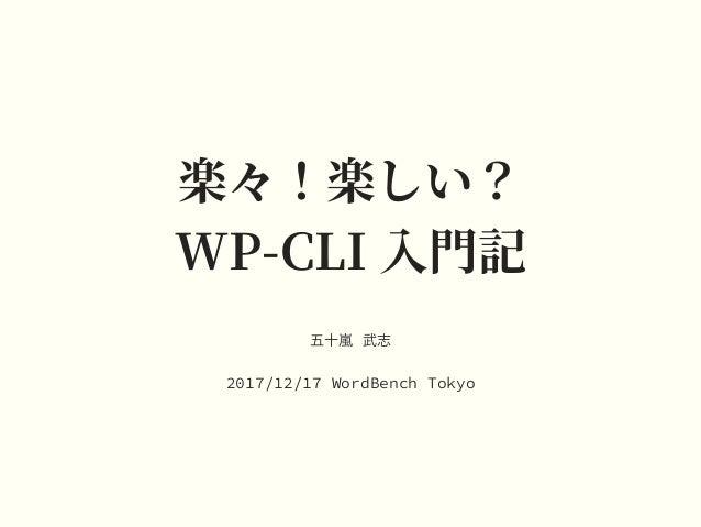 楽々!楽しい? WP-CLI ⼊⾨記 五⼗嵐 武志 2017/12/17 WordBench Tokyo