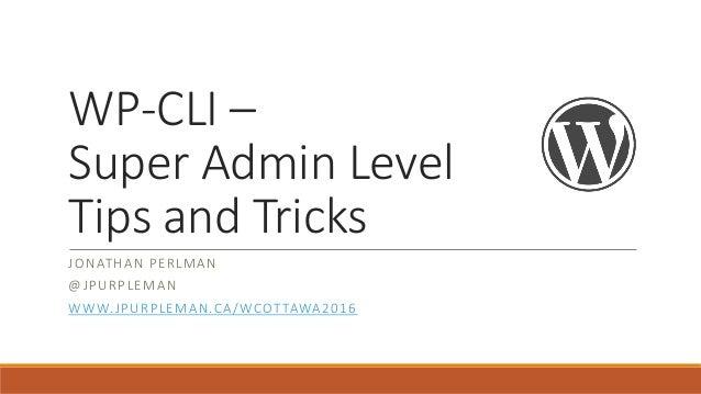 WP-CLI – Super Admin Level Tips and Tricks JONATHAN PERLMAN @JPURPLEMAN WWW.JPURPLEMAN.CA/WCOTTAWA2016