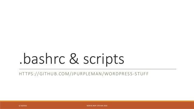 .bashrc & scripts HTTPS://GITHUB.COM/JPURPLEMAN/WORDPRESS-STUFF 6/18/2016 WORDCAMP OTTAWA 2016