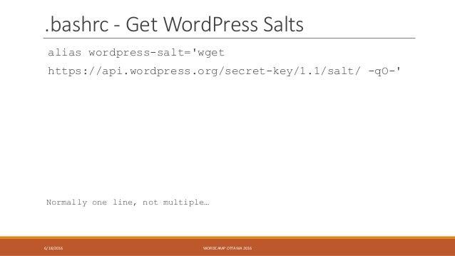 .bashrc - Get WordPress Salts alias wordpress-salt='wget https://api.wordpress.org/secret-key/1.1/salt/ -qO-' Normally one...