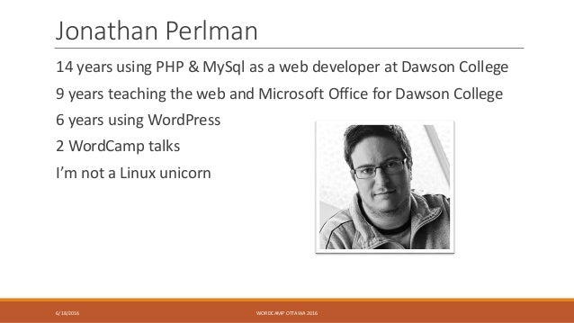 Jonathan Perlman 14 years using PHP & MySql as a web developer at Dawson College 9 years teaching the web and Microsoft Of...
