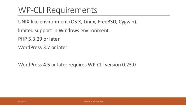 WP-CLI Requirements UNIX-like environment (OS X, Linux, FreeBSD, Cygwin); limited support in Windows environment PHP 5.3.2...