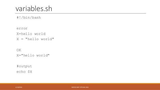 "variables.sh #!/bin/bash error X=hello world X = ""hello world"" OK X=""hello world"" #output echo $X 6/18/2016 WORDCAMP OTTAW..."