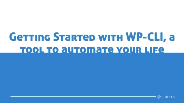 Getting Started with WP-CLI, a tool to automate your life @ajmorris