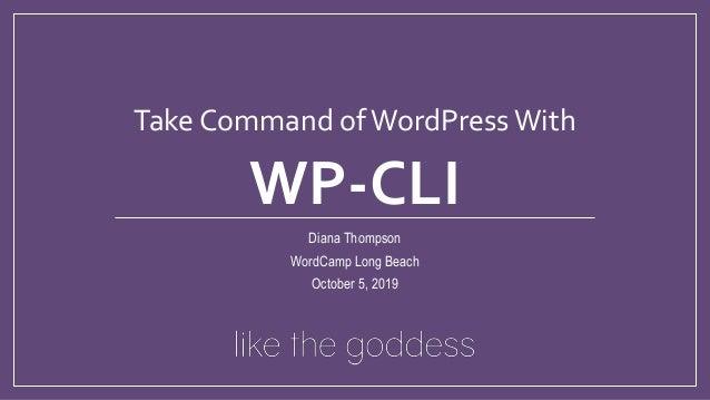 Take Command ofWordPressWith WP-CLI Diana Thompson WordCamp Long Beach October 5, 2019