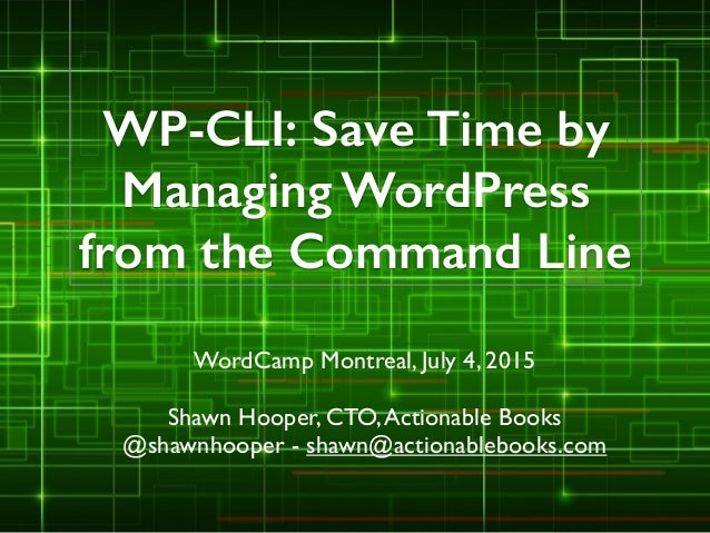 WP-CLI: Save Time by Managing WordPress from the Command Line WordCamp Montreal, July 4, 2015  ! Shawn Hooper, CTO,Action...