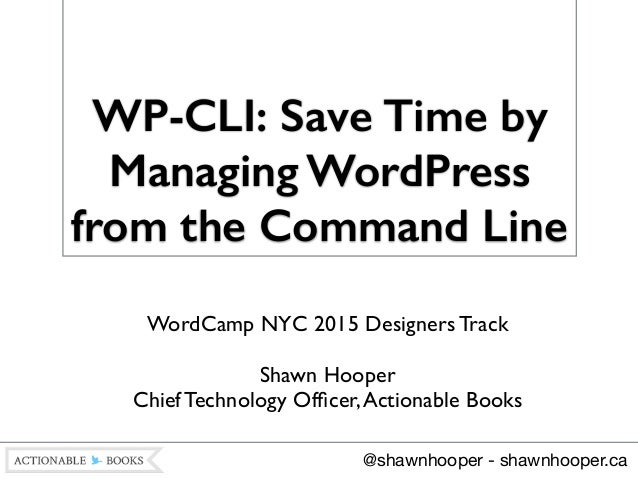 WP-CLI: Save Time by Managing WordPress from the Command Line WordCamp NYC 2015 Designers Track  ! Shawn Hooper Chief Te...