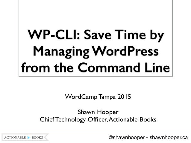 WP-CLI: Save Time by Managing WordPress from the Command Line WordCamp Tampa 2015  ! Shawn Hooper Chief Technology Office...
