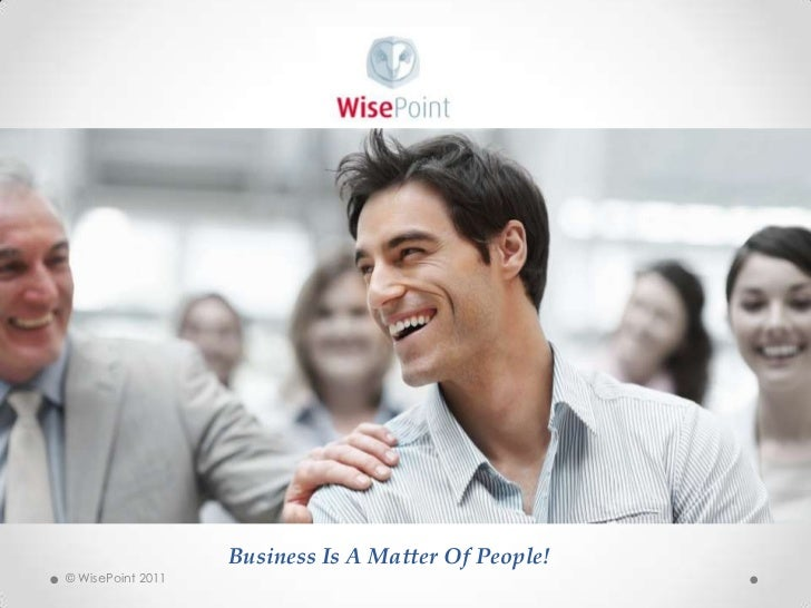 Business Is A Matter Of People!<br />© WisePoint 2011<br />