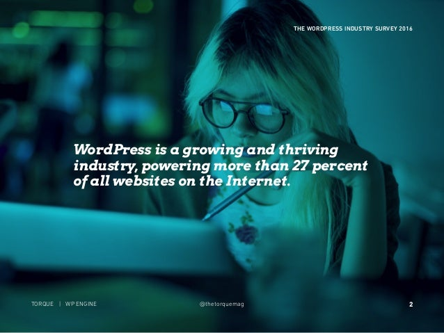 2 THE WORDPRESS INDUSTRY SURVEY 2016 TORQUE | WP ENGINE @thetorquemag WordPress is a growing and thriving industry, poweri...