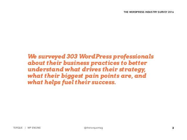 3 THE WORDPRESS INDUSTRY SURVEY 2016 TORQUE | WP ENGINE @thetorquemag We surveyed 303 WordPress professionals about their ...
