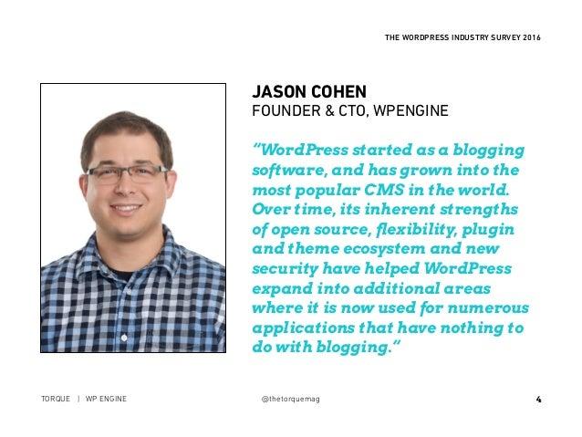"4 THE WORDPRESS INDUSTRY SURVEY 2016 TORQUE | WP ENGINE @thetorquemag JASON COHEN FOUNDER & CTO, WPENGINE ""WordPress star..."