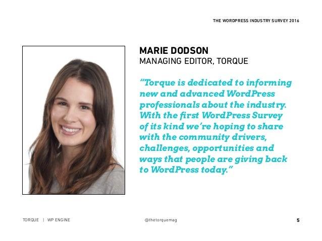 "5 THE WORDPRESS INDUSTRY SURVEY 2016 TORQUE | WP ENGINE @thetorquemag MARIE DODSON MANAGING EDITOR, TORQUE ""Torque is dedi..."
