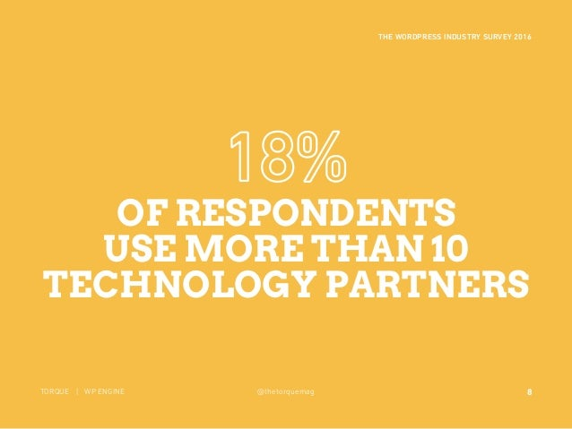 8 THE WORDPRESS INDUSTRY SURVEY 2016 TORQUE | WP ENGINE @thetorquemag OF RESPONDENTS USE MORE THAN 10 TECHNOLOGY PARTNERS ...