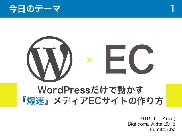 WordPressだけで動かす 『爆速』メディアECサイトの作り方 EC 2015.11.14(sat) Digi comu Akita 2015 Fumito Abe 今日のテーマ 1